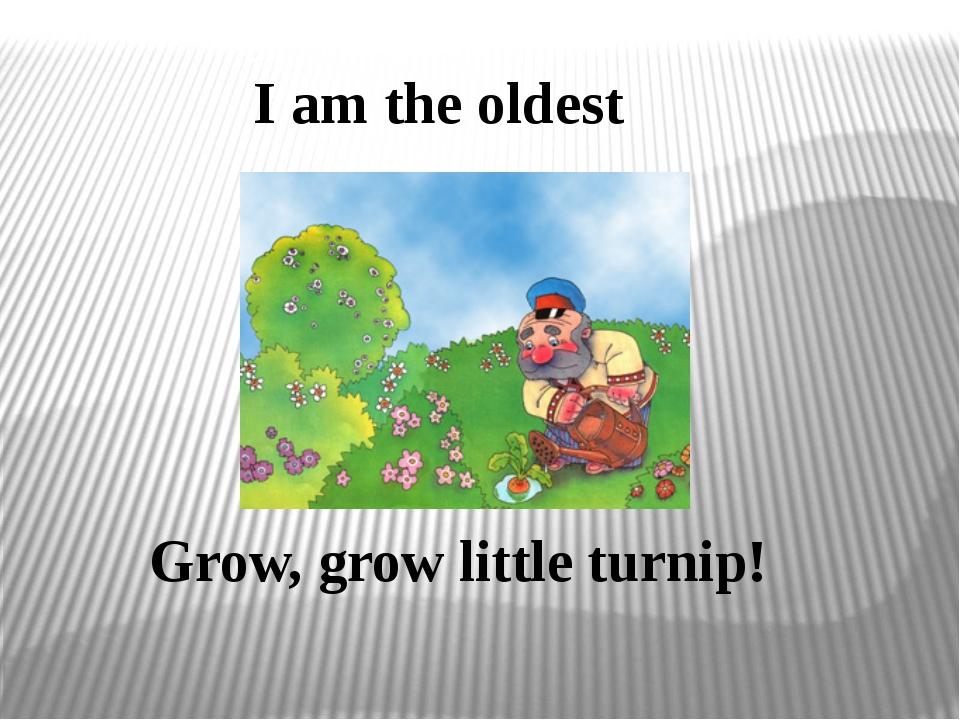 I am the oldest Grow, grow little turnip!