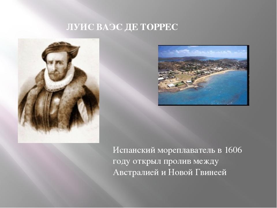 ЛУИС ВАЭС ДЕ ТОРРЕС Испанский мореплаватель в 1606 году открыл пролив между А...