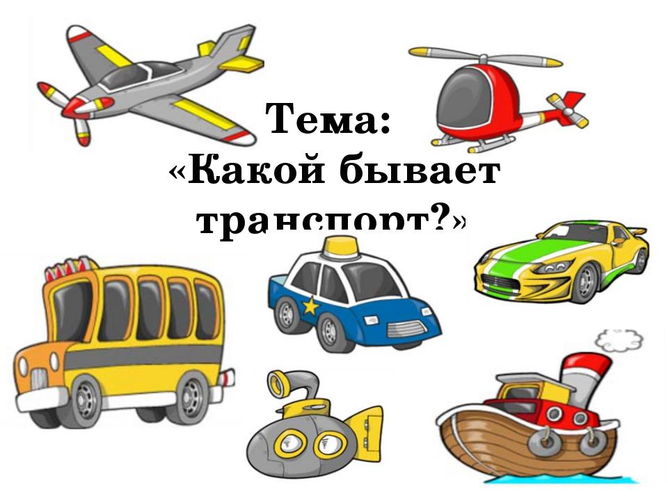 Тема: «Какой бывает транспорт?»