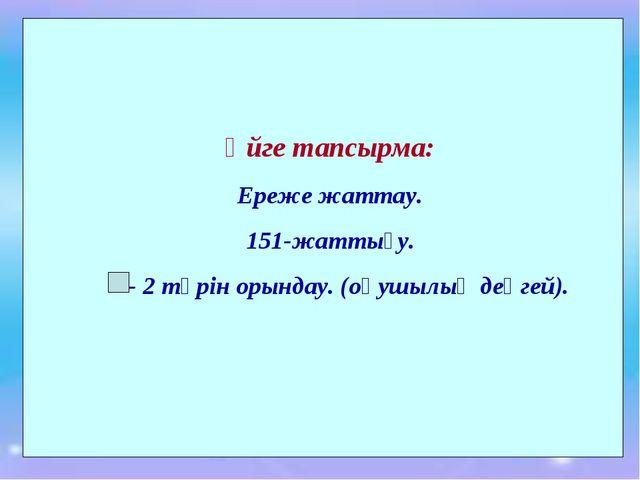 Үйге тапсырма: Ереже жаттау. 151-жаттығу. - 2 түрін орындау. (оқушылық деңгей).