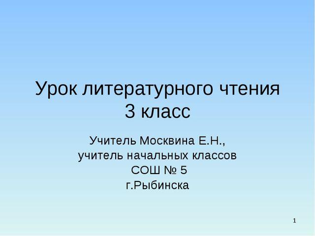 Урок литературного чтения 3 класс Учитель Москвина Е.Н., учитель начальных кл...