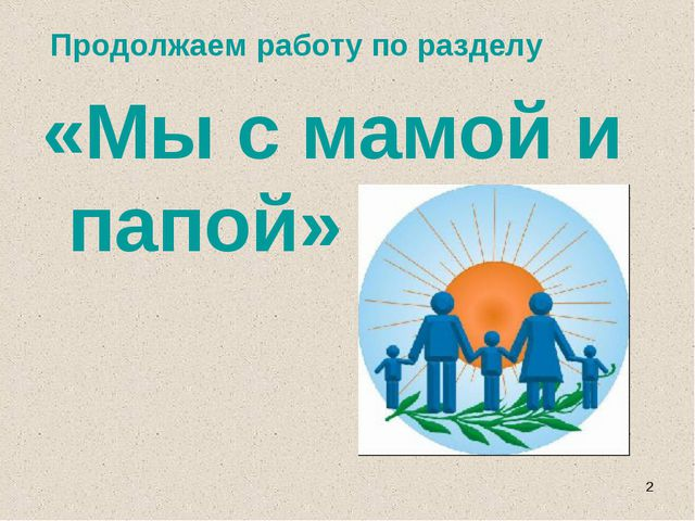 Продолжаем работу по разделу «Мы с мамой и папой» *