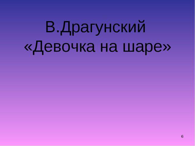 В.Драгунский «Девочка на шаре» *