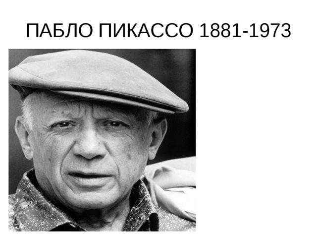 ПАБЛО ПИКАССО 1881-1973