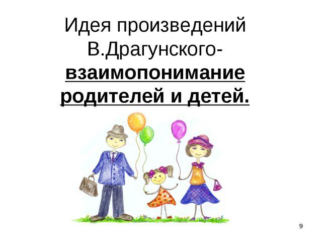 Идея произведений В.Драгунского- взаимопонимание родителей и детей. *