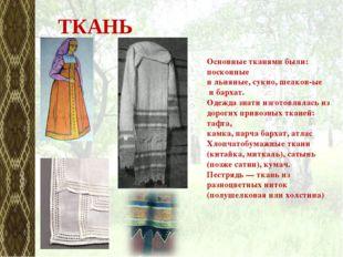 Основные тканями были: посконные ильняные,сукно,шелков-ые ибархат. Одежд