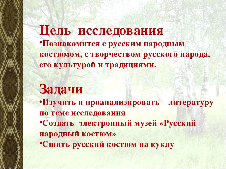 Цель исследования Познакомится с русским народным костюмом, с творчеством рус...