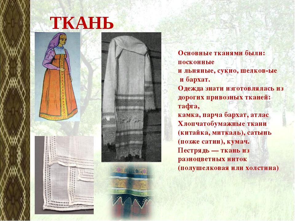 Основные тканями были: посконные ильняные,сукно,шелков-ые ибархат. Одежд...