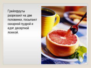 Грейпфруты разрезают на две половинки, посыпают сахарной пудрой и едят десерт