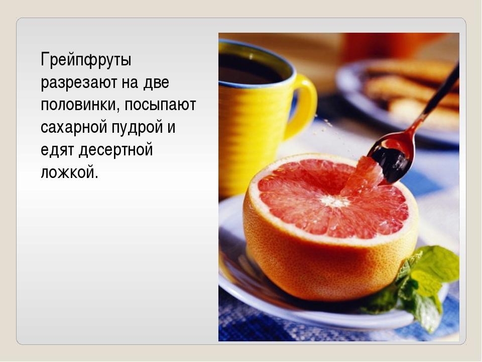 Грейпфруты разрезают на две половинки, посыпают сахарной пудрой и едят десерт...