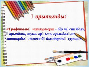 «Графикалық натюрморт - бір түсті бояу, қарындаш, тушь арқылы орындалған затт