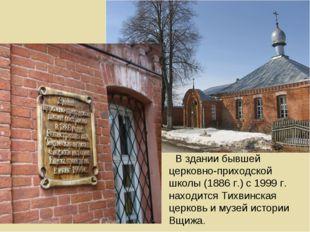 В здании бывшей церковно-приходской школы (1886 г.) с 1999 г. находится Тихви