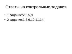 Ответы на контрольные задания 1 задание:2,3,5,8. 2 задание:1,3,6,10,11,14.