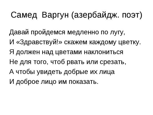 Самед Варгун (азербайдж. поэт) Давай пройдемся медленно по лугу, И «Здравству...