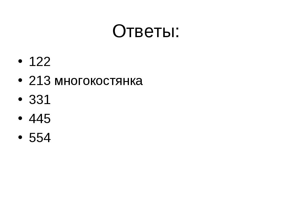 Ответы: 122 213 многокостянка 331 445 554