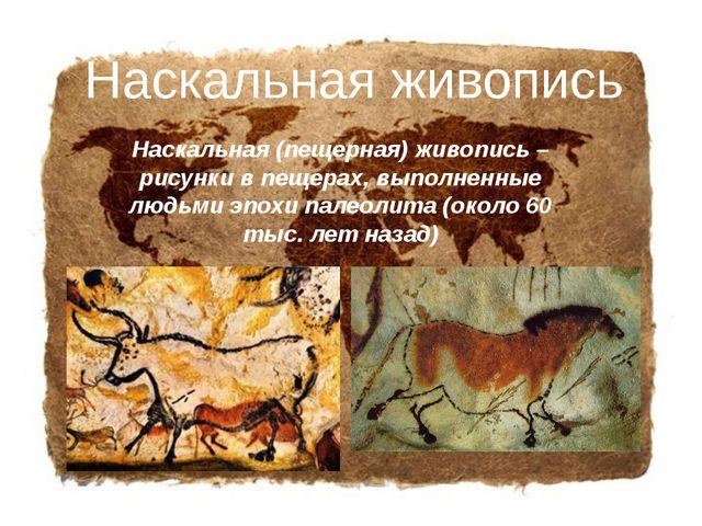 Наскальная (пещерная) живопись – рисунки в пещерах, выполненные людьми эпохи...