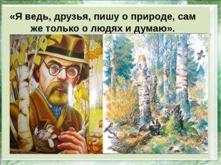 «Я ведь, друзья, пишу о природе, сам же только о людях и думаю».