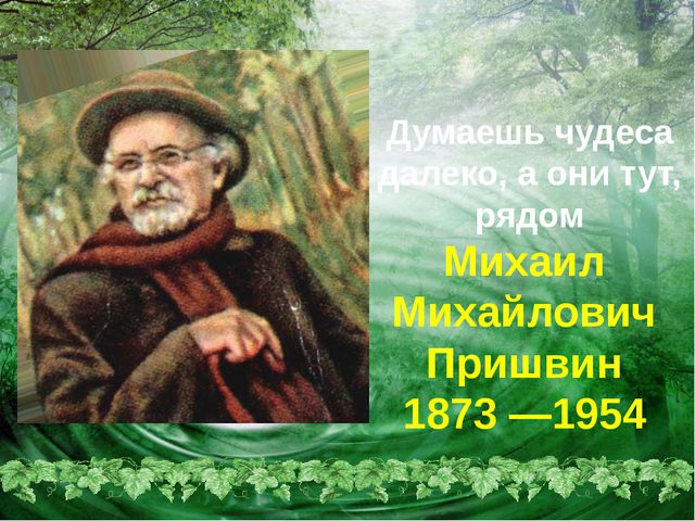 Михаил Михайлович Пришвин 1873 —1954 Думаешь чудеса далеко, а они тут, рядом