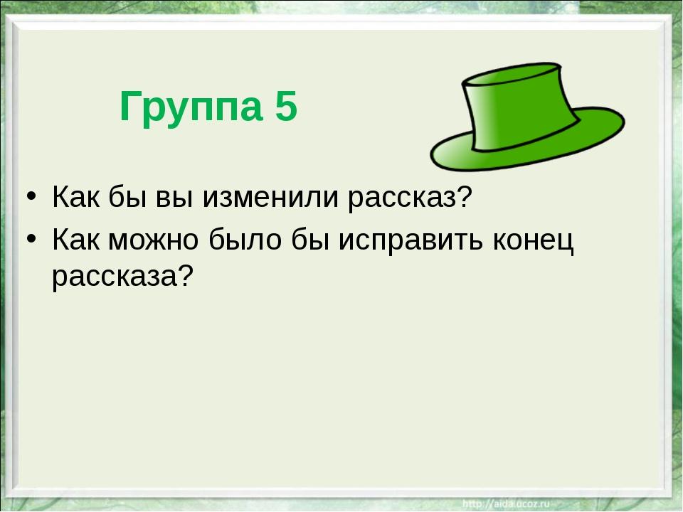 Группа 5 Как бы вы изменили рассказ? Как можно было бы исправить конец расск...