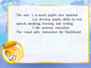The aim: 1. to teach pupils new material 2.to develop pupils skills in oral