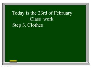 Today is the 23rd of February Class work Step 3. Clothes