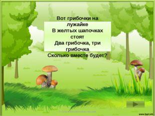 2 + 3 = 5 Вот грибочки на лужайке В желтых шапочках стоят Два грибочка, три г