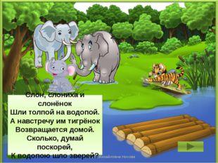 3 Слон, слониха и слонёнок Шли толпой на водопой. А навстречу им тигрёнок Воз
