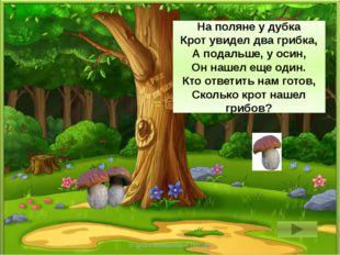 2 + 1 = 3 На поляне у дубка Крот увидел два грибка, А подальше, у осин, Он н