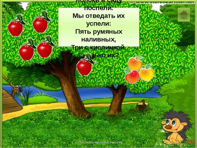 5 + 3 = 8 Яблоки в саду поспели. Мы отведать их успели: Пять румяных наливных...