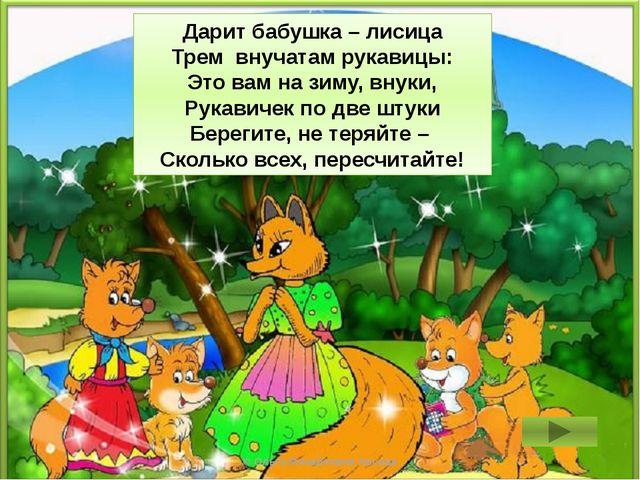 2 + 2 + 2 = 6 Дарит бабушка – лисица Трем внучатам рукавицы: Это вам на зиму,...