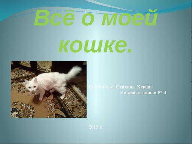 Всё о моей кошке. Составила : Стихина Ксюша 3 а класс школа № 3 2015 г.