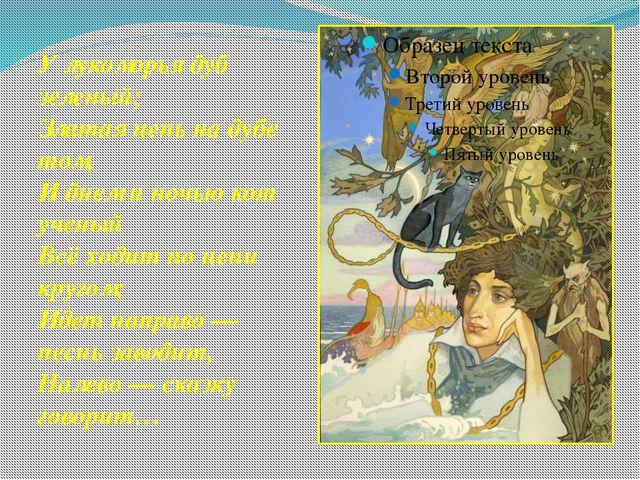 У лукоморья дуб зеленый; Златая цепь на дубе том, И днем и ночью кот ученый В...