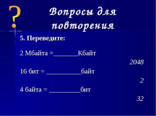 Вопросы для повторения 5. Переведите: 2 Мбайта =_______Кбайт  2048 16 бит =