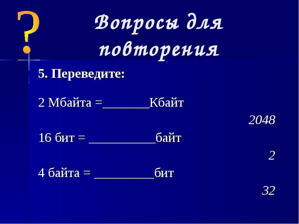 Вопросы для повторения 5. Переведите: 2 Мбайта =_______Кбайт  2048 16 бит =...