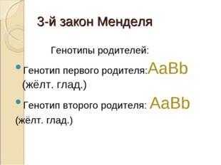 3-й закон Менделя Генотипы родителей: Генотип первого родителя:AaBb (жёлт. гл