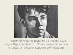 Василий Кубанёв родился 13 января 1921 года в Курской области. Позже семья