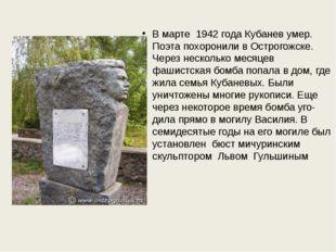 В марте 1942 года Кубанев умер. Поэта похоронили в Острогожске. Через нескол
