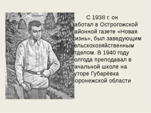 C 1938 г. он работал в Острогожской районной газете «Новая жизнь», был