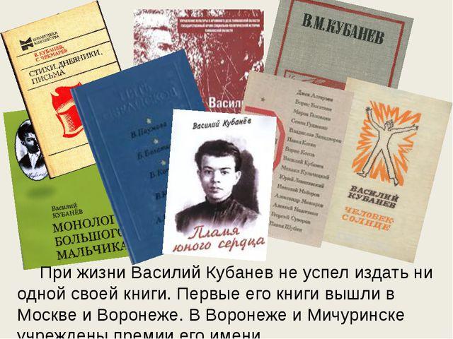 При жизни Василий Кубанев не успел издать ни одной своей книги. Первые его...