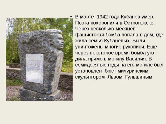 В марте 1942 года Кубанев умер. Поэта похоронили в Острогожске. Через нескол...