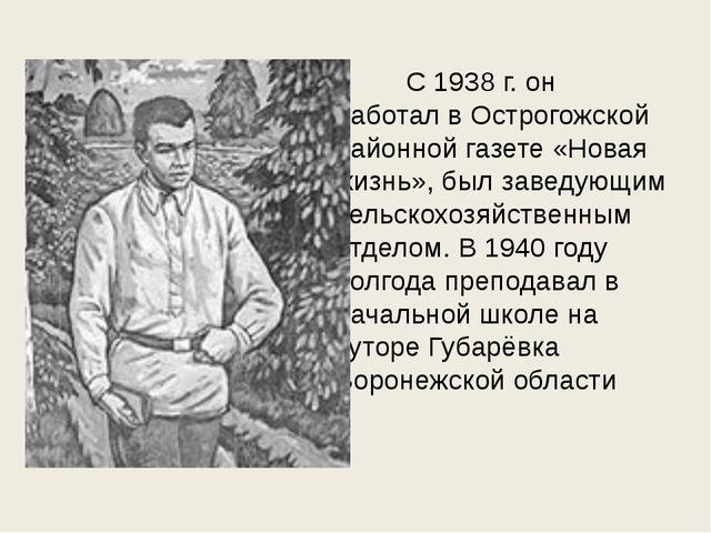 C 1938 г. он работал в Острогожской районной газете «Новая жизнь», был...