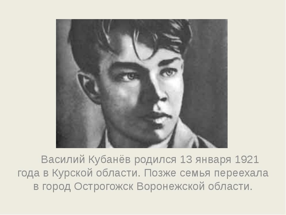 Василий Кубанёв родился 13 января 1921 года в Курской области. Позже семья...