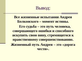 Вывод: Все жизненные испытания Андрея Болконского – момент истины. Его судьба