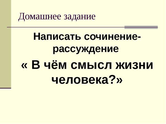 Домашнее задание Написать сочинение-рассуждение « В чём смысл жизни человека?»