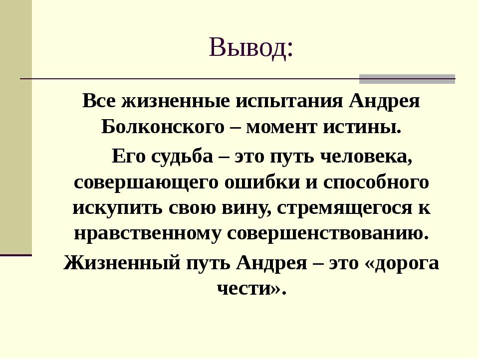 Вывод: Все жизненные испытания Андрея Болконского – момент истины. Его судьба...
