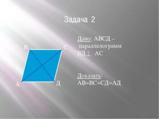 Задача 2 Дано: АВСД – параллелограмм ВД АС Доказать: АВ=ВС=СД=АД А В С Д