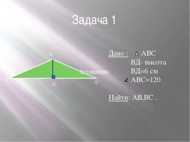 Задача 1 А В С Д Дано : АВС ВД- высота ВД=6 см АВС=120 Найти: АВ,ВС . Регулят...