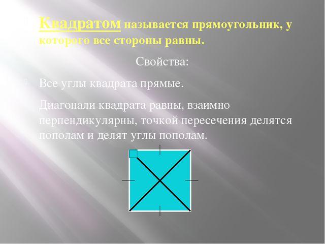 Квадратом называется прямоугольник, у которого все стороны равны. Свойства:...