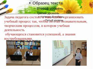 Задача педагога состоит в том, чтобы организовать учебный процесс так, чтобы