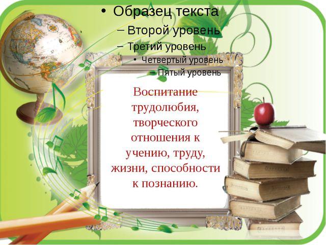 . Воспитание трудолюбия, творческого отношения к учению, труду, жизни, спосо...
